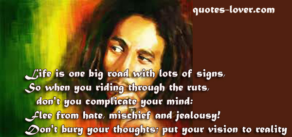 Life is one big road with lots of signs, So when you riding through the ruts, don't you complicate your mind: Flee from hate, mischief and jealousy! Don't bury your thoughts; put your vision to reality.