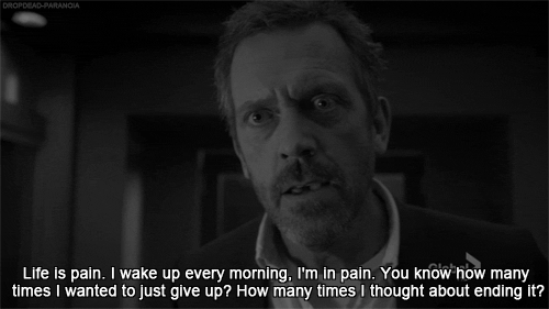 Life is pain. I wake up every morning, I'm in pain. You know how many times I wanted to just give up? How many times I thought about ending it?