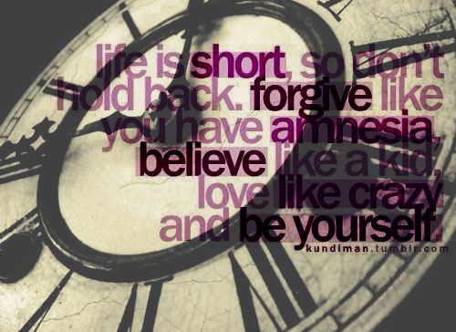 Life is short, so don't hold back. forgive like you have amnesia, believe like a kid. love like crazy and be yourself