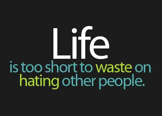 Life is too short to waste on hating other people