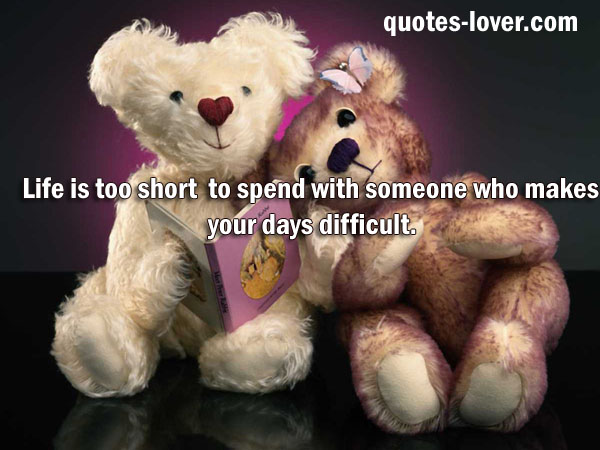 Life is too short to spend with someone who makes your days difficult.