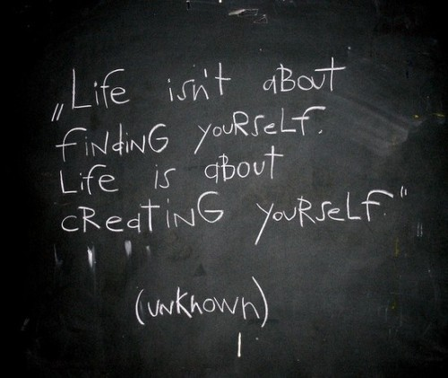 Life isn't about finding yourself, Life is about creating yourself