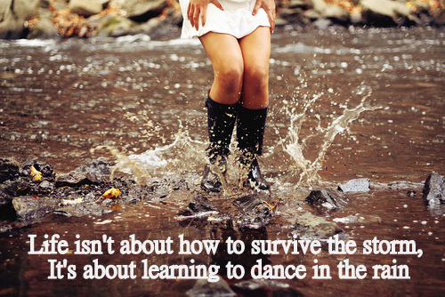 Life isn't about how to survive the storm, it's about learning to dance in the rain.