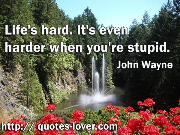 Life's hard. It's even harder when you're stupid.