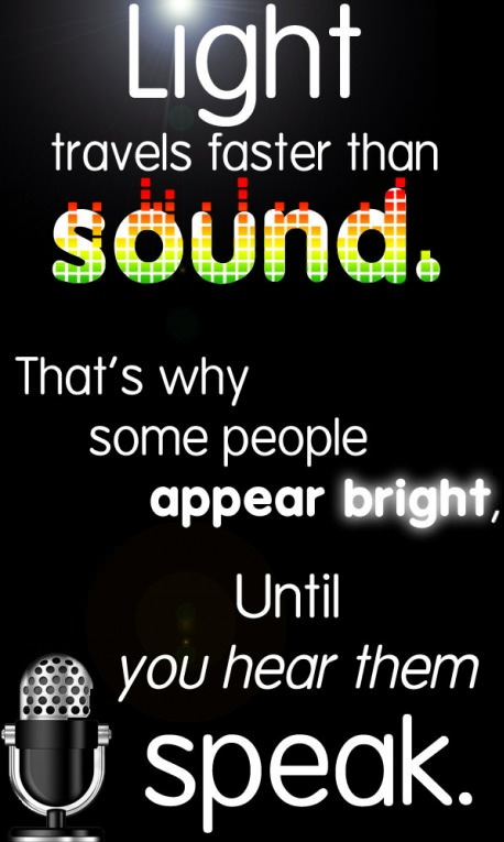 Light travels faster than sound. That's why some people appear bright, Until you hear them speak