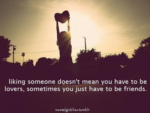 Liking someone doesn't mean you have to be lovers, sometimes you just have to be friends