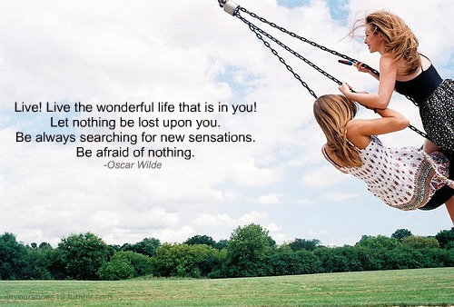 Live! Live the wonderful life that is in you! Let nothing be lost upon you. Be always searching for new sensations. Be afraid of nothing