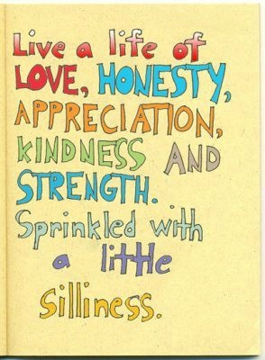 Live a life of love, honesty, appreciation, kindness and strength. Sprinkled with a little silliness