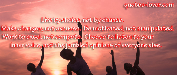 Live by choice, not by chance.  Make changes, not excuses.  Be motivated, not manipulated.  Work to excel, not compete.  Choose to listen to your inner voice, not the jumbled opinions of everyone else.