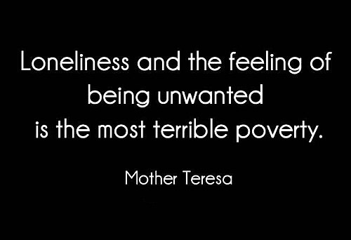 Loneliness and the feeling of being unwanted is the most terrible poverty