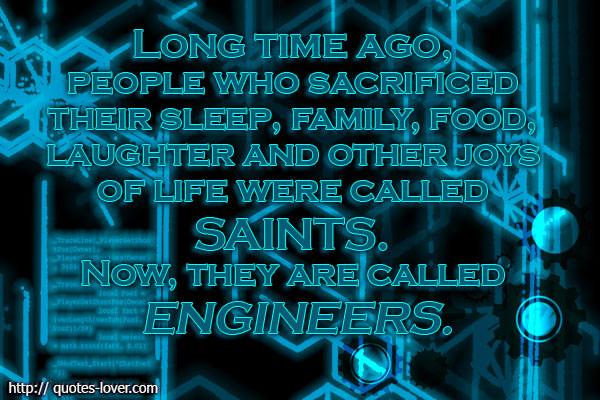 Long time ago, people who sacrificed their sleep, family, food, laughter and other joys of life were called saints. Now, they are called engineers.