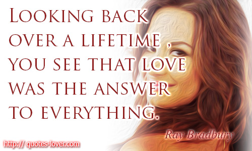 Looking back over a lifetime, you see that love was the answer to everything