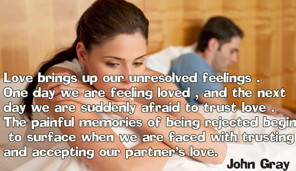 Love brings up our unresolved feelings . One day we are feeling loved , and the next day we are suddenly afraid to trust love .