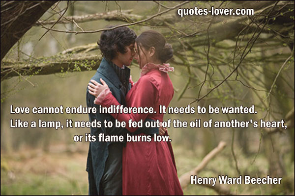 Love cannot endure indifference. It needs to be wanted. Like a lamp, it needs to be fed out of the oil of another's heart, or its flame burns low.