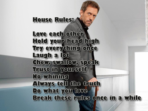 House Rules: Love each other Hold your head high Try everything once Laugh a lot Chew, swallow, speak Trust in yourself No whining Always tell the truth Do what you love Break these rules once in a while