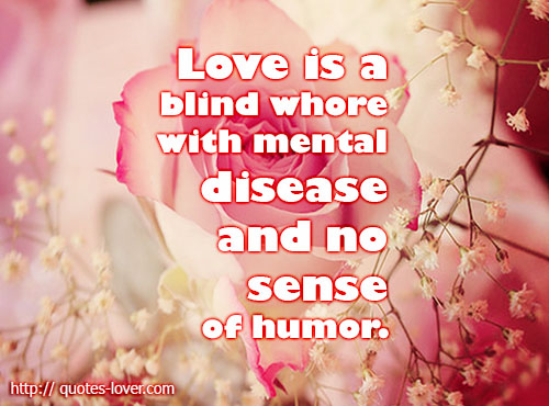 Love is  a blind whore with mental disease and no sense of humor
