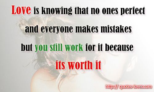 Love is knowing that no ones perfect and everyone makes mistakes but you still work for it because its worth it