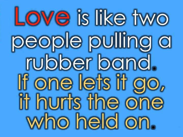 Love is like two people pulling a rubber band. If one lets it go, it hurts the one who held on