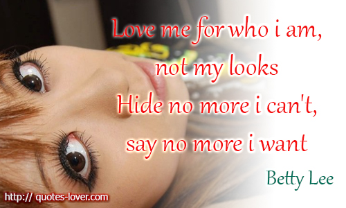 Love me for who I am not my looks. Hide no more I can't, say no more I want