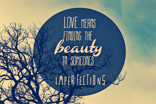 Love means finding the beauty in someone's imperfections