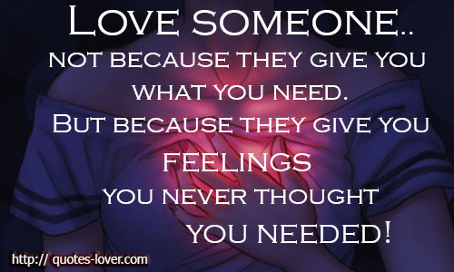 Love someone.. not because they give you what you need! But because they give you feelings you never thought you needed
