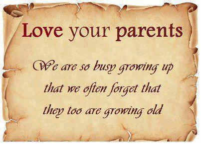 Love your parents. We are so busy growing up that we often forget that they too are growing old.