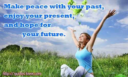 Make peace with your past, enjoy your present, and hope for your future