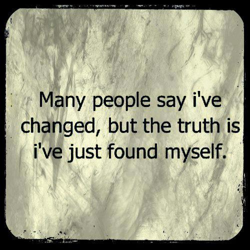 Many people say I've changed, but the truth is I've just found myself