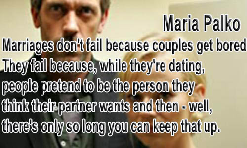 Marriages don't fail because couples get bored. They fail because while they're dating people pretend to be the person they think their partner wants then well, there's only so long you can keep that up