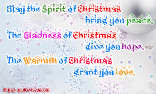 May the Spirit of Christmas bring you peace.The Gladness of Christmas give you hope.The Warmth of Christmas grant you love