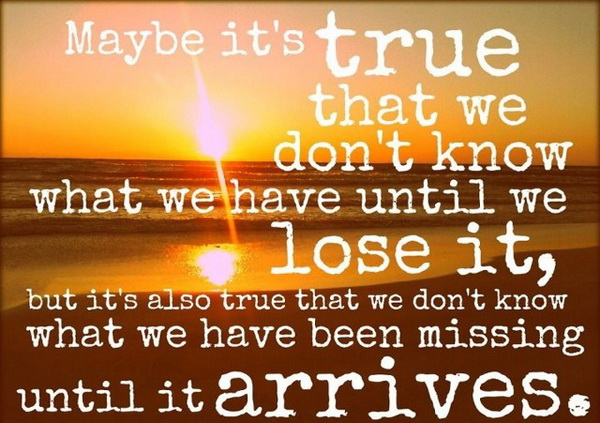 Maybe it's true that we don't know what we have until we lose it, but it's also true that we don't know what we have been missing until it arrives