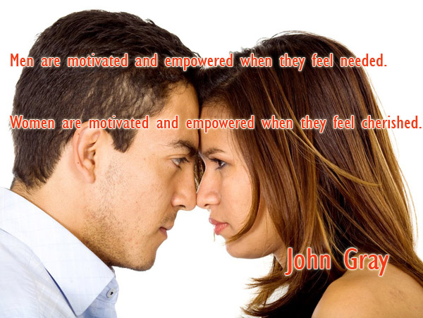 Men are motivated and empowered when they feel needed. Women are motivated and empowered when they feel cherished
