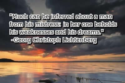 Much can be inferred about a man from his mistress in her one beholds his weaknesses and his dreams