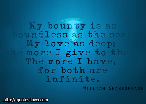 My bounty is as boundless as the sea, my love as deep; the more I give to thee, the more I have, for both are infinite.