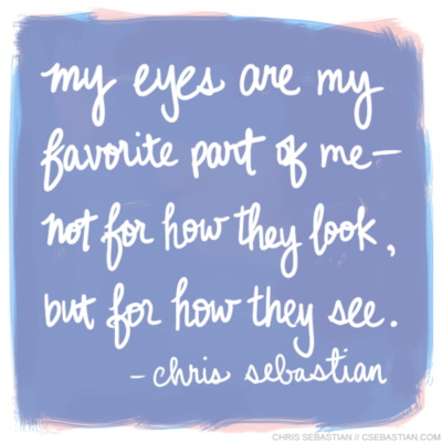My eyes are my favourite part of me - not for how they look, but for how they see.