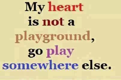My heart is not a playground go play somewhere else