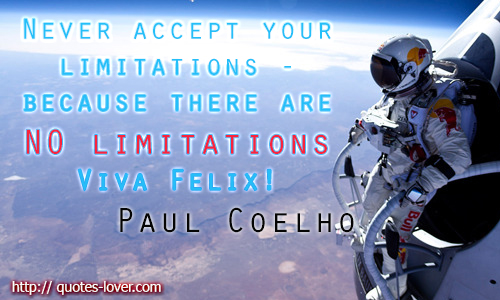 Never accept your limitations - because there are NO limitations. Viva Felix!