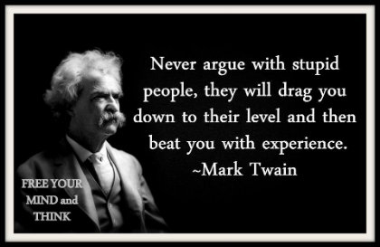 Never argue with stupid people, they will drag you down to their level and then beat you with experience