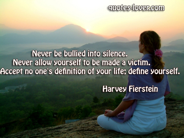 Never be bullied into silence. Never allow yourself to be made a victim. Accept no one's definition of your life; define yourself.