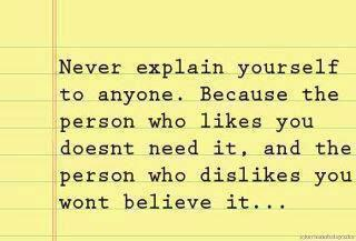 Never explain yourself to anyone. Because who likes you doesn't need it and the person who dislikes you wont believe it.