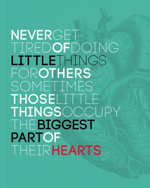 Never get tired of doing little things for others. Sometimes those little things occupy the biggest part of their hearts