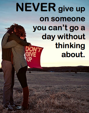 Never give up on someone you can't go a day without thinking about.