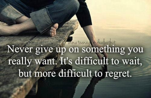 Never give up on something you really want. It's difficult to wait, but more difficult to regret