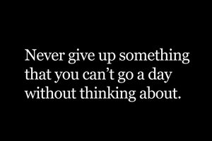 Never give up something that you can't go a day without thinking about