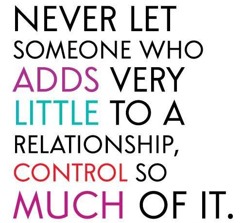 Never let someone who adds very little to a relationship control so much of it