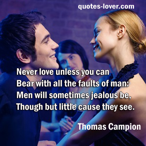 Never love unless you can Bear with all the faults of man: Men will sometimes jealous be, Though but little cause they see.