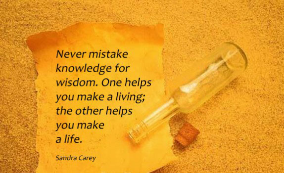 Never mistake knowledge for wisdom One helps you make a living the other helps you make a life