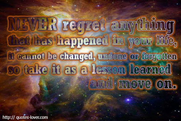 Never regret anything that has happened in your life, it cannot be changed, undone or forgotten so take it as a lesson learned and move on.