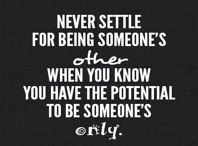 Never settle for being someone's other when you know you have the potential to be someone's only