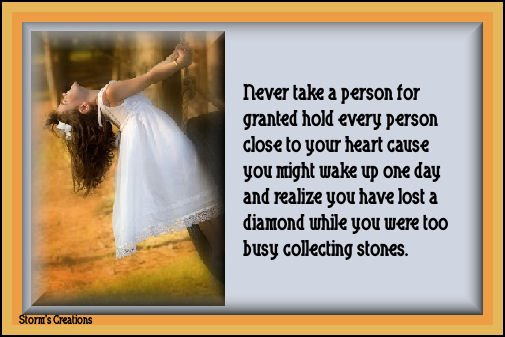 Never take a person for granted hold every person close to your heart cause you might wake up one day and realize you have lost a diamong while you were too busy collecting stones